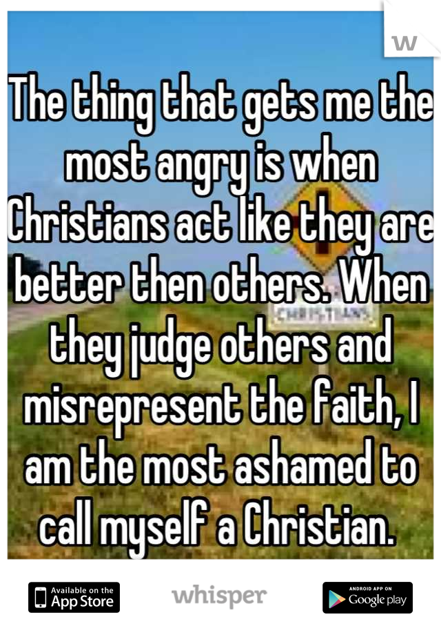 The thing that gets me the most angry is when Christians act like they are better then others. When they judge others and misrepresent the faith, I am the most ashamed to call myself a Christian.