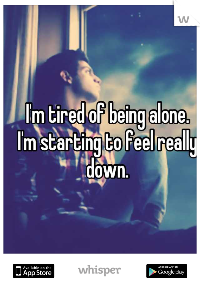 I'm tired of being alone. I'm starting to feel really down.    No one knows.