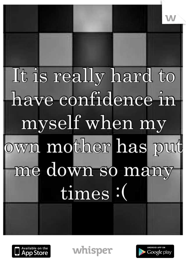 It is really hard to have confidence in myself when my own mother has put me down so many times :(