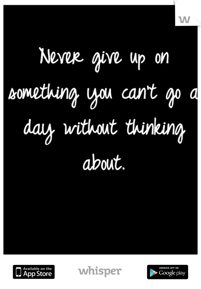 Never give up on something you can't go a day without thinking about.