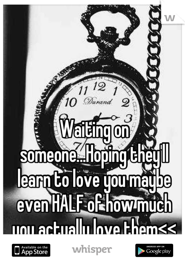 Waiting on someone...Hoping they'll learn to love you maybe even HALF of how much you actually love them<<