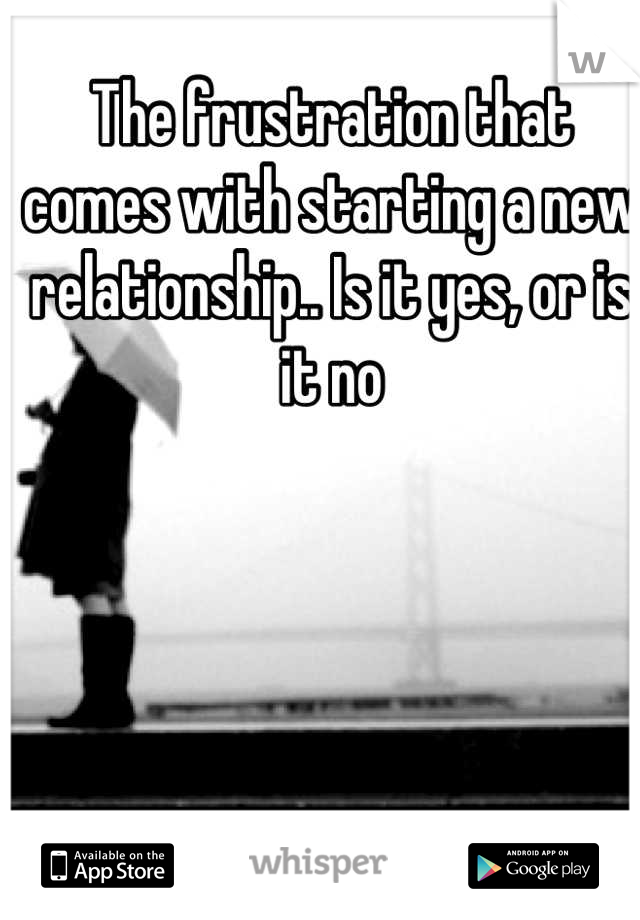The frustration that comes with starting a new relationship.. Is it yes, or is it no