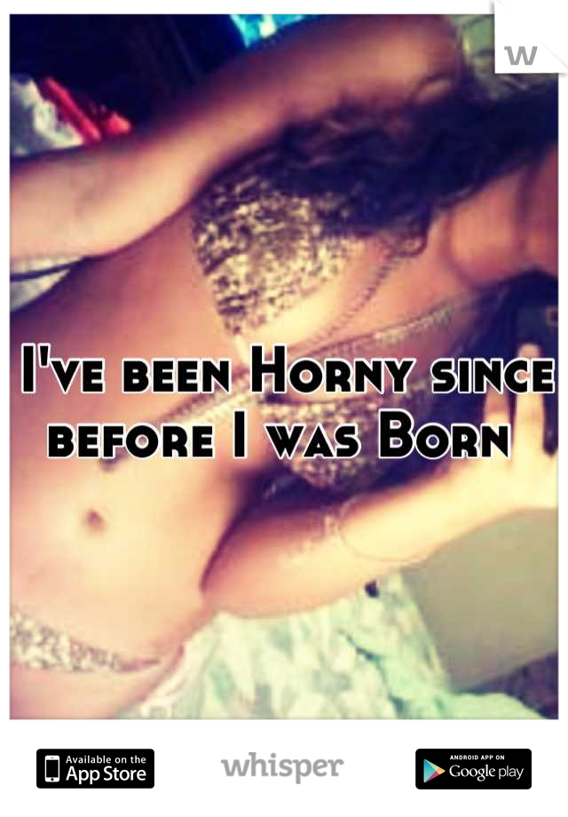 I've been Horny since before I was Born