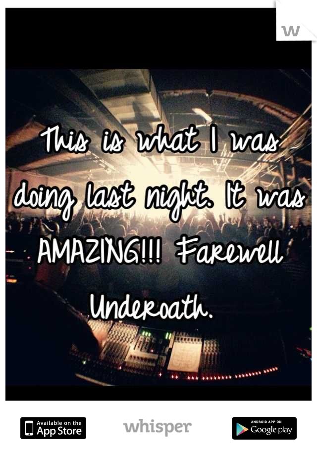 This is what I was doing last night. It was AMAZING!!! Farewell Underoath.
