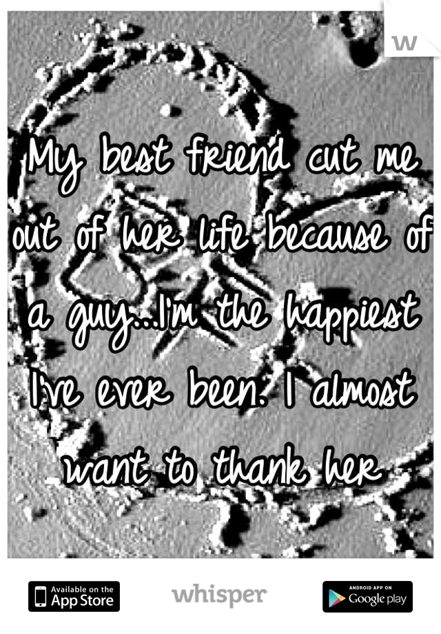 My best friend cut me out of her life because of a guy...I'm the happiest I've ever been. I almost want to thank her