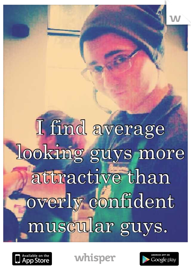 I find average looking guys more attractive than overly confident muscular guys.