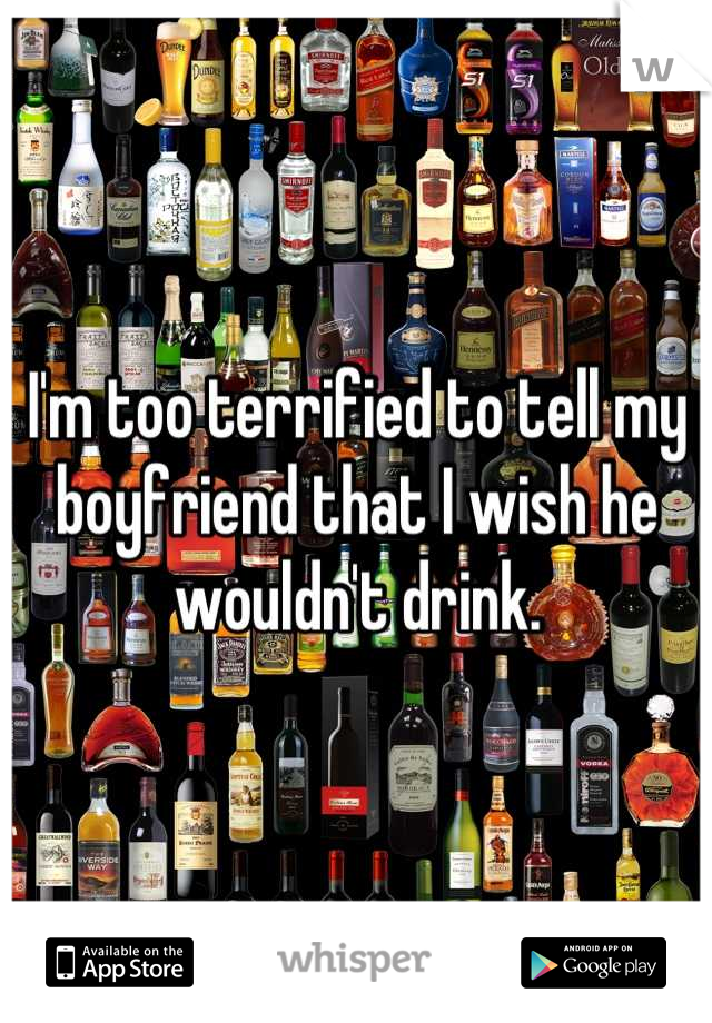 I'm too terrified to tell my boyfriend that I wish he wouldn't drink.