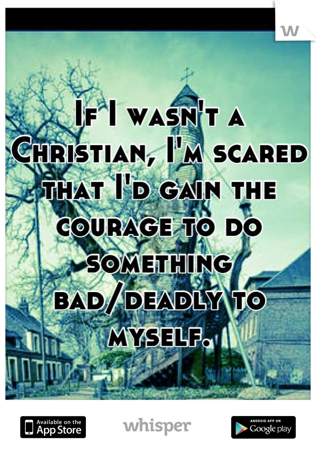 If I wasn't a Christian, I'm scared that I'd gain the courage to do something bad/deadly to myself.