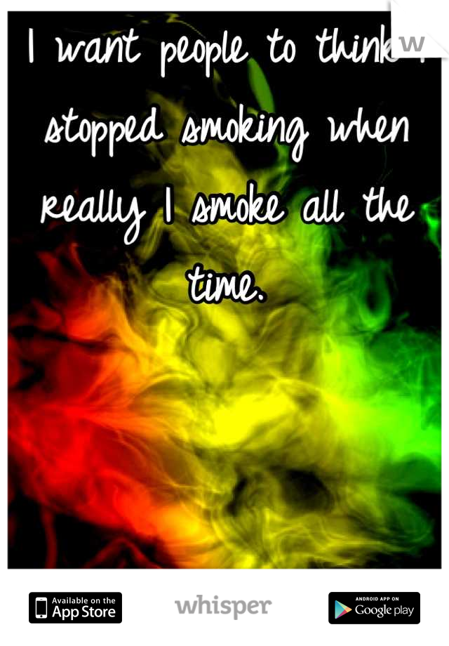 I want people to think I stopped smoking when really I smoke all the time.