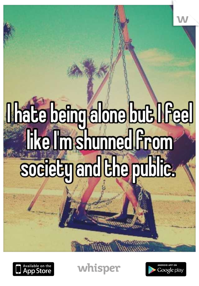 I hate being alone but I feel like I'm shunned from society and the public.