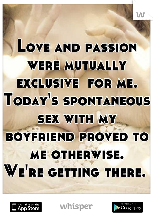 Love and passion were mutually exclusive  for me. Today's spontaneous sex with my boyfriend proved to me otherwise.  We're getting there.