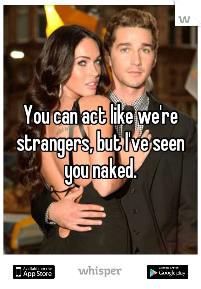 You can act like we're strangers, but I've seen you naked.