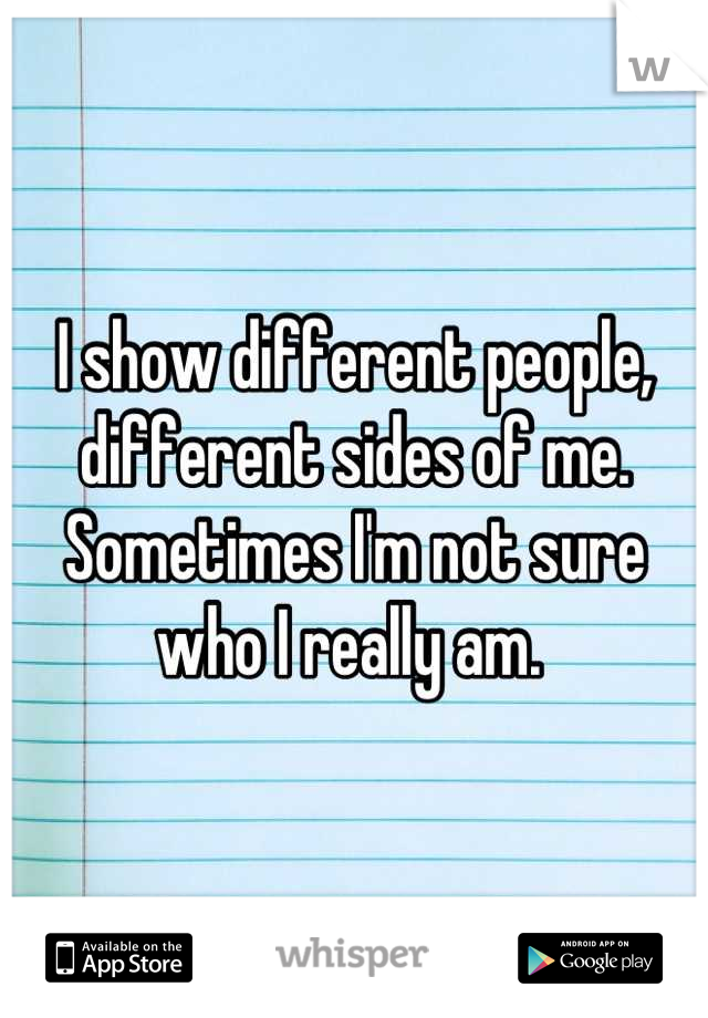I show different people, different sides of me. Sometimes I'm not sure who I really am.