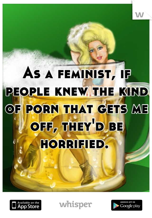 As a feminist, if people knew the kind of porn that gets me off, they'd be horrified.