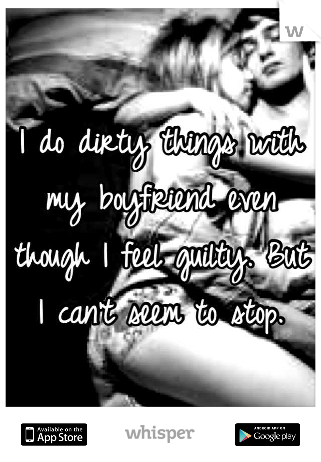 I do dirty things with my boyfriend even though I feel guilty. But I can't seem to stop.