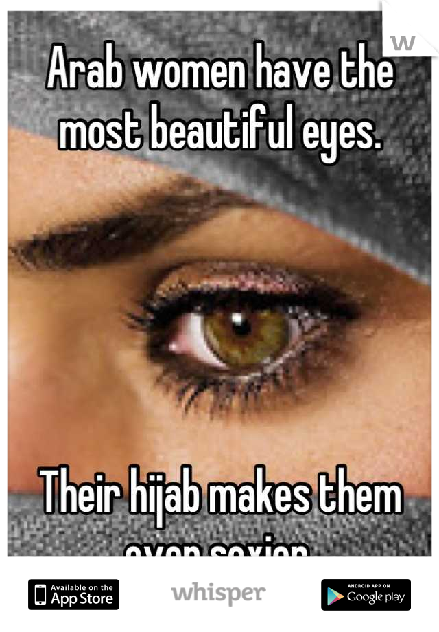 Arab women have the most beautiful eyes.      Their hijab makes them even sexier.