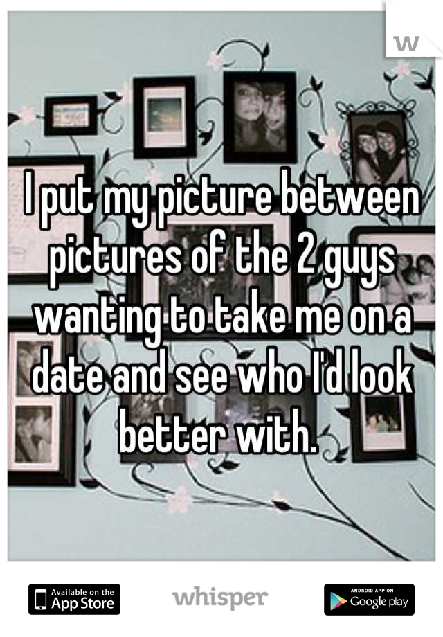 I put my picture between pictures of the 2 guys wanting to take me on a date and see who I'd look better with.