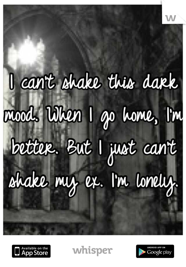 I can't shake this dark mood. When I go home, I'm better. But I just can't shake my ex. I'm lonely.