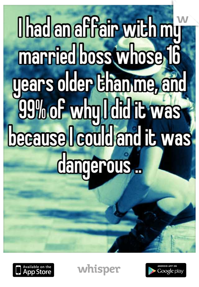 I had an affair with my married boss whose 16 years older than me, and 99% of why I did it was because I could and it was dangerous ..