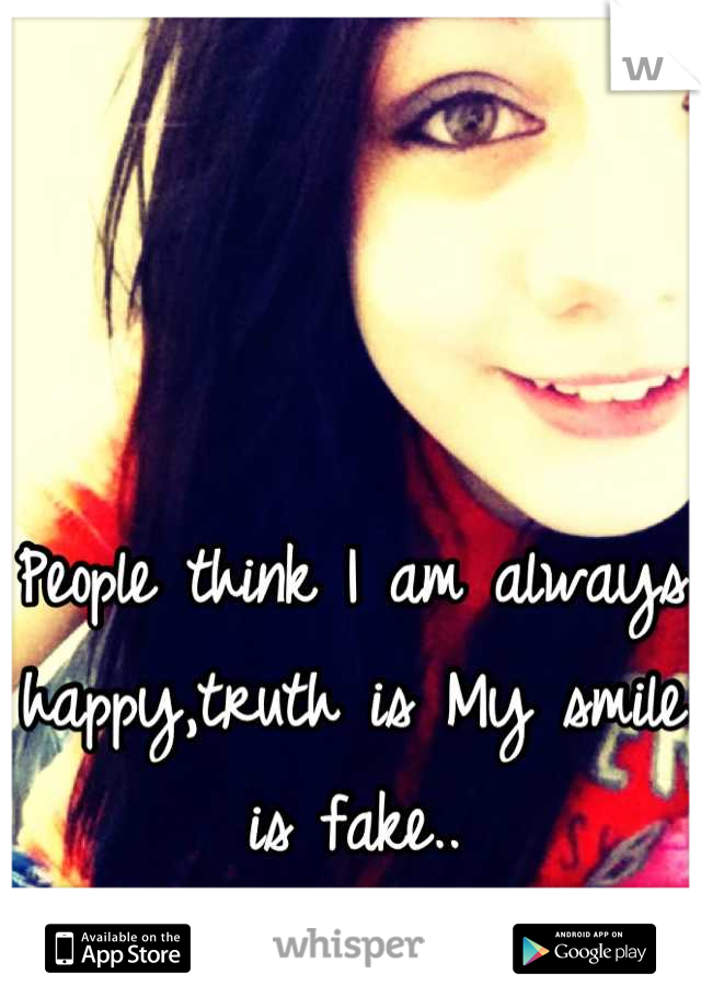 People think I am always happy,truth is My smile is fake..