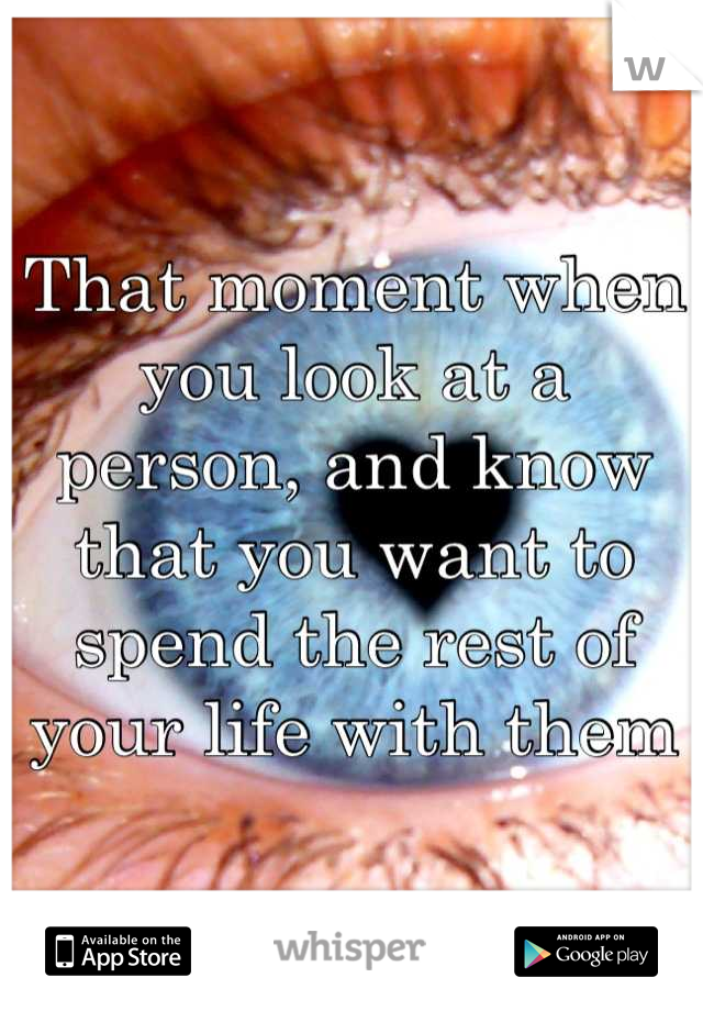 That moment when you look at a person, and know that you want to spend the rest of your life with them
