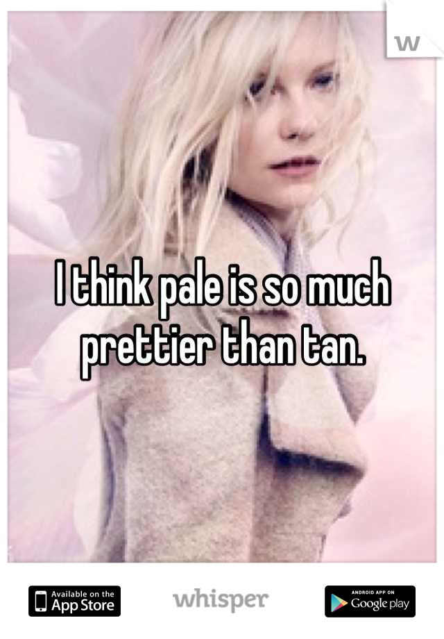 I think pale is so much prettier than tan.
