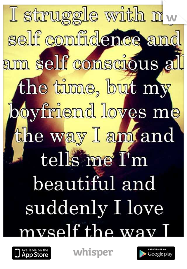 I struggle with my self confidence and am self conscious all the time, but my boyfriend loves me the way I am and tells me I'm beautiful and suddenly I love myself the way I am. <3