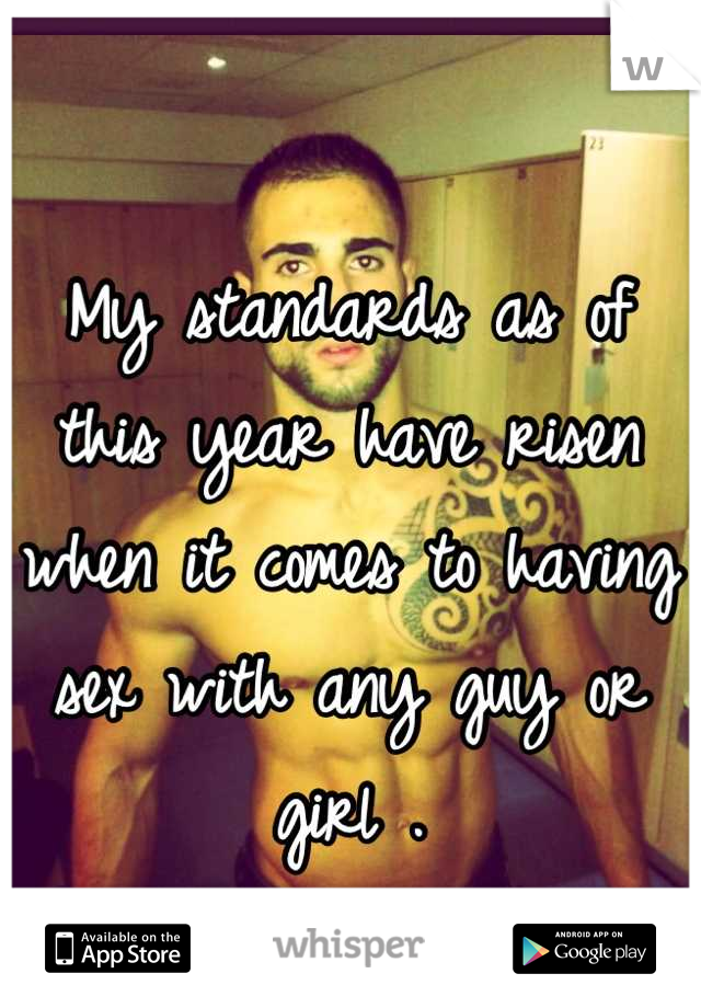 My standards as of this year have risen when it comes to having sex with any guy or girl .