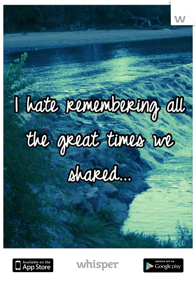I hate remembering all the great times we shared...