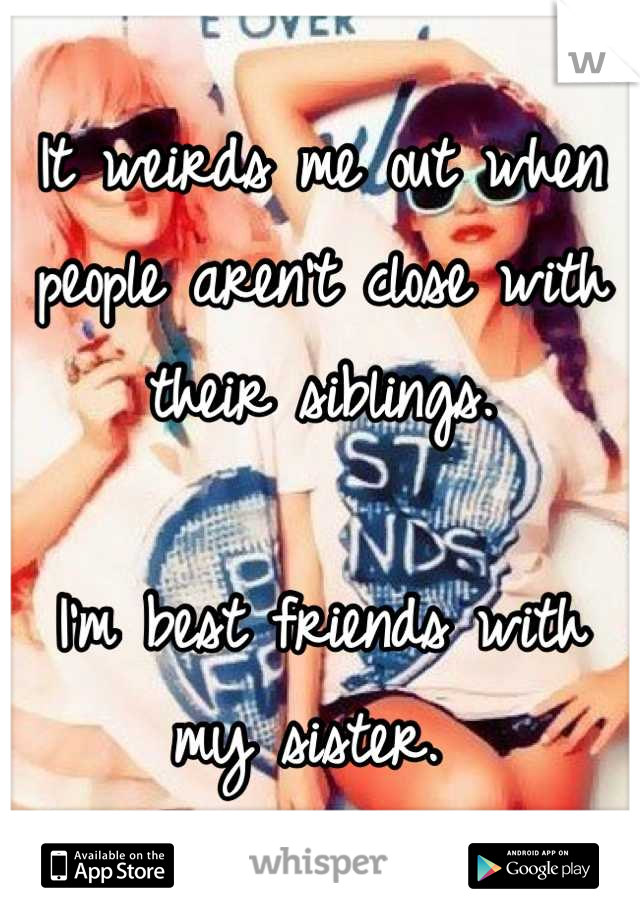 It weirds me out when people aren't close with their siblings.   I'm best friends with my sister.