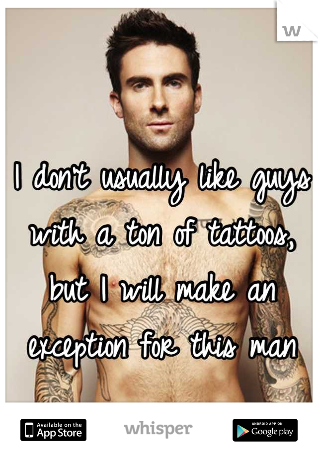 I don't usually like guys with a ton of tattoos, but I will make an exception for this man