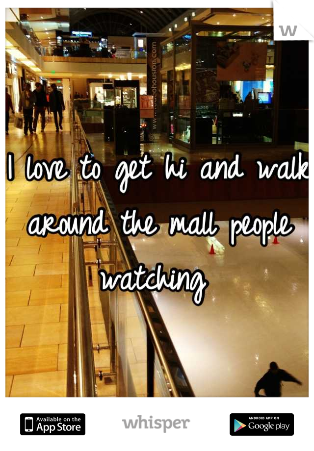 I love to get hi and walk around the mall people watching