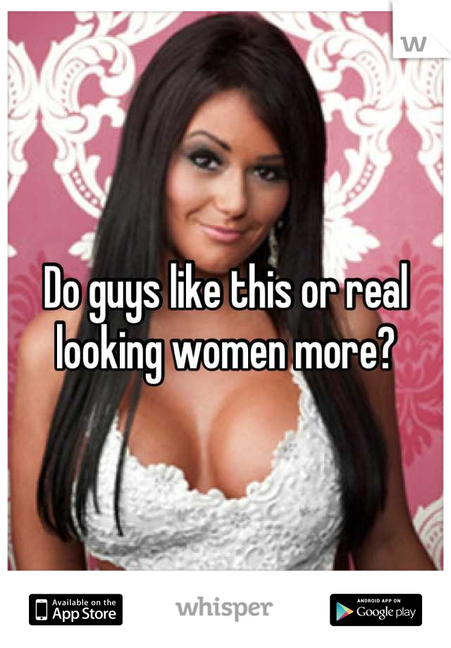 Do guys like this or real looking women more?