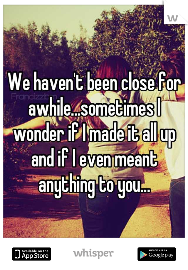 We haven't been close for awhile...sometimes I wonder if I made it all up and if I even meant anything to you...