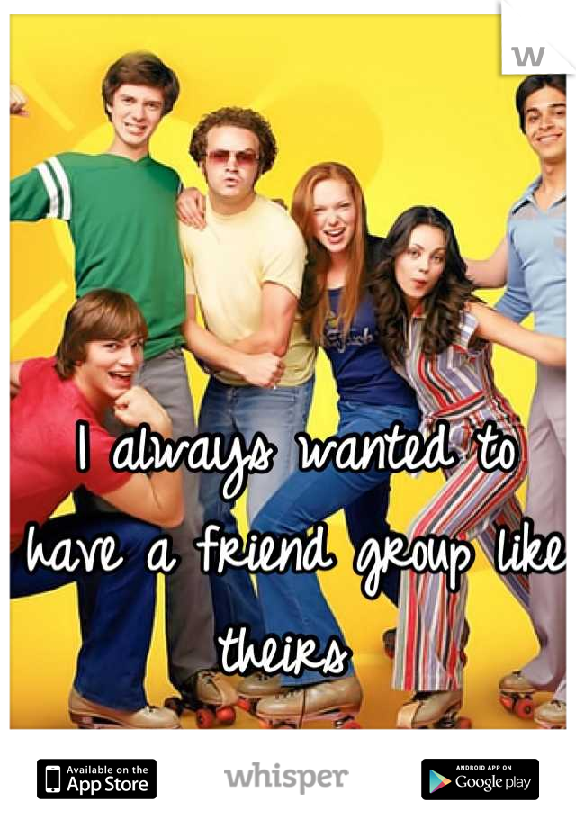 I always wanted to have a friend group like theirs