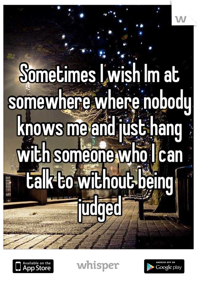 Sometimes I wish Im at somewhere where nobody knows me and just hang with someone who I can talk to without being judged