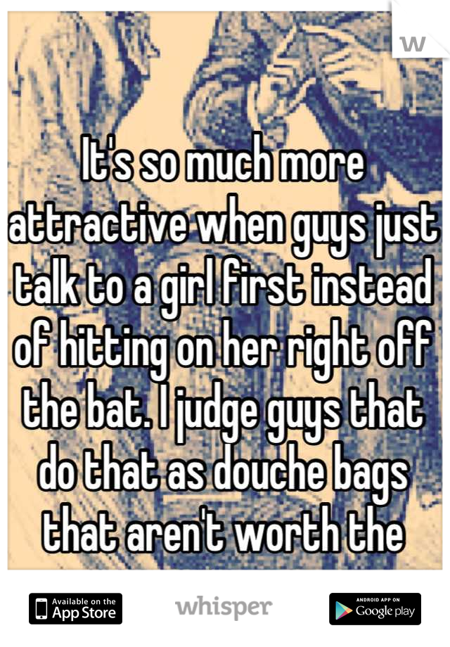 It's so much more attractive when guys just talk to a girl first instead of hitting on her right off the bat. I judge guys that do that as douche bags that aren't worth the time.
