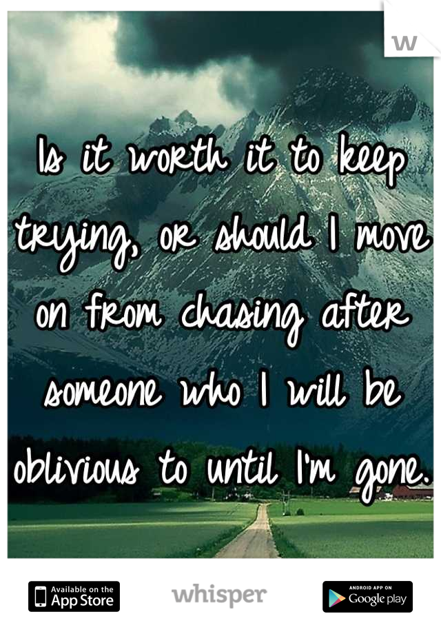 Is it worth it to keep trying, or should I move on from chasing after someone who I will be oblivious to until I'm gone.