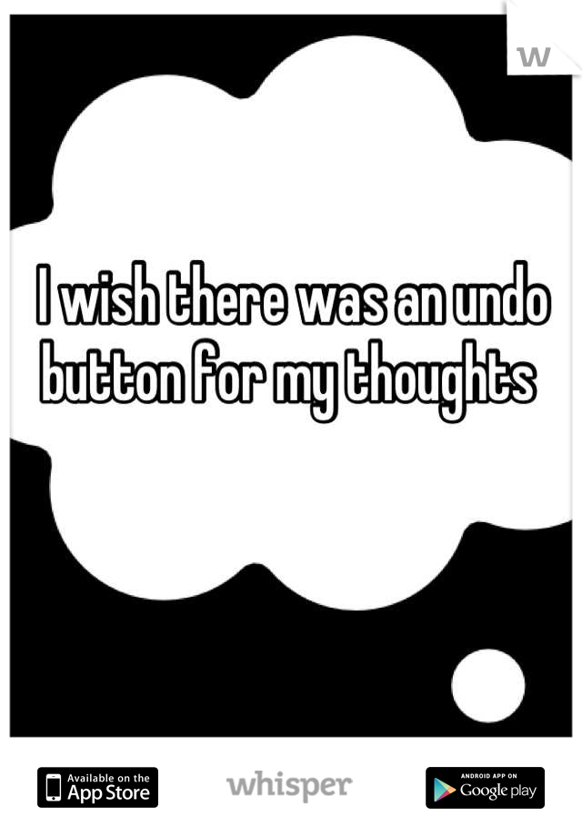 I wish there was an undo button for my thoughts