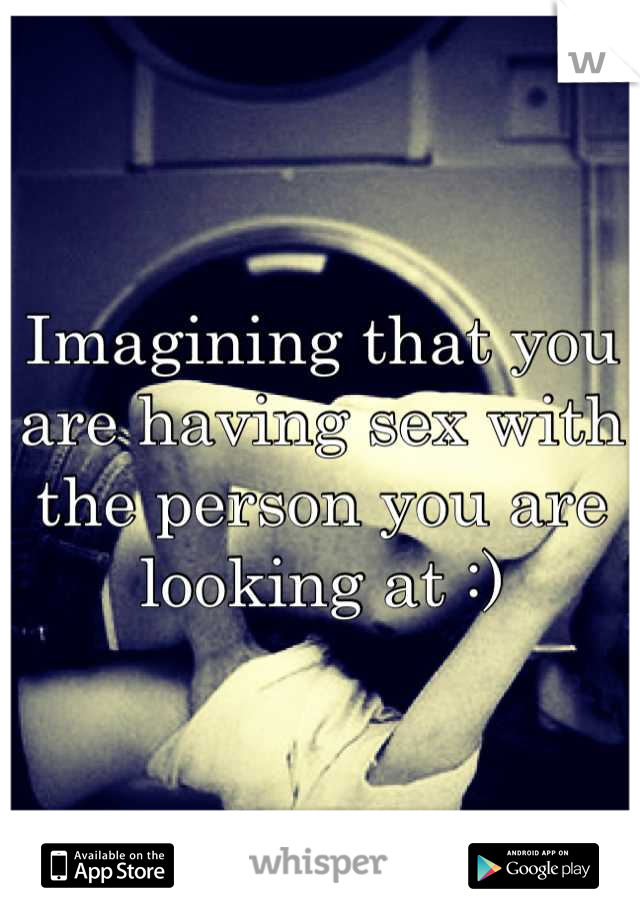 Imagining that you are having sex with the person you are looking at :)
