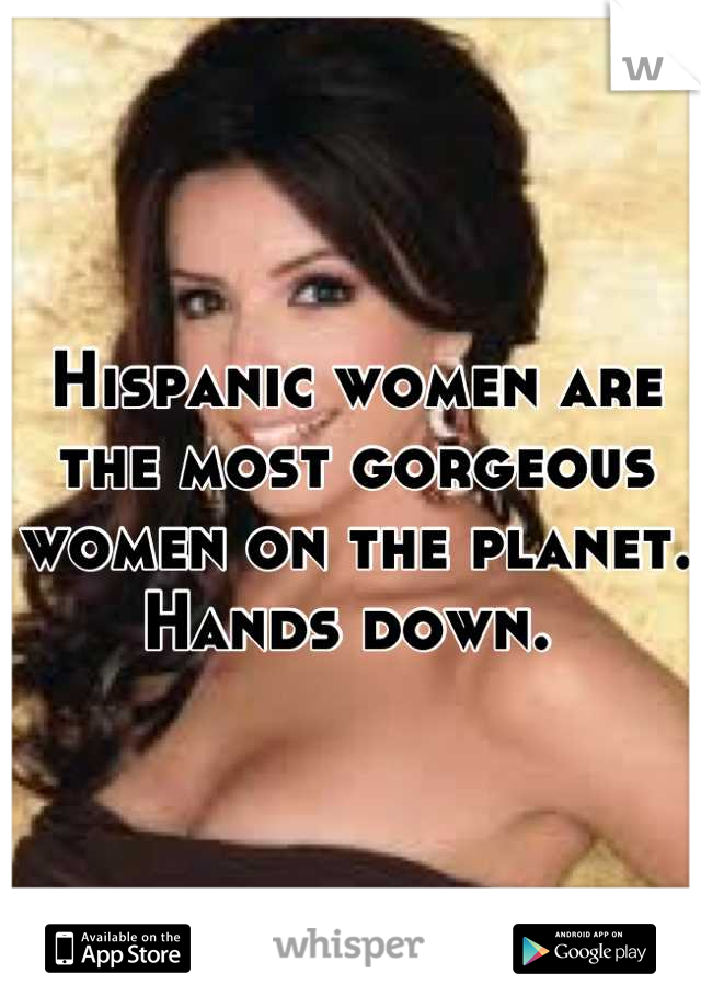 Hispanic women are the most gorgeous women on the planet. Hands down.