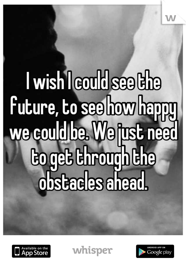 I wish I could see the future, to see how happy we could be. We just need to get through the obstacles ahead.