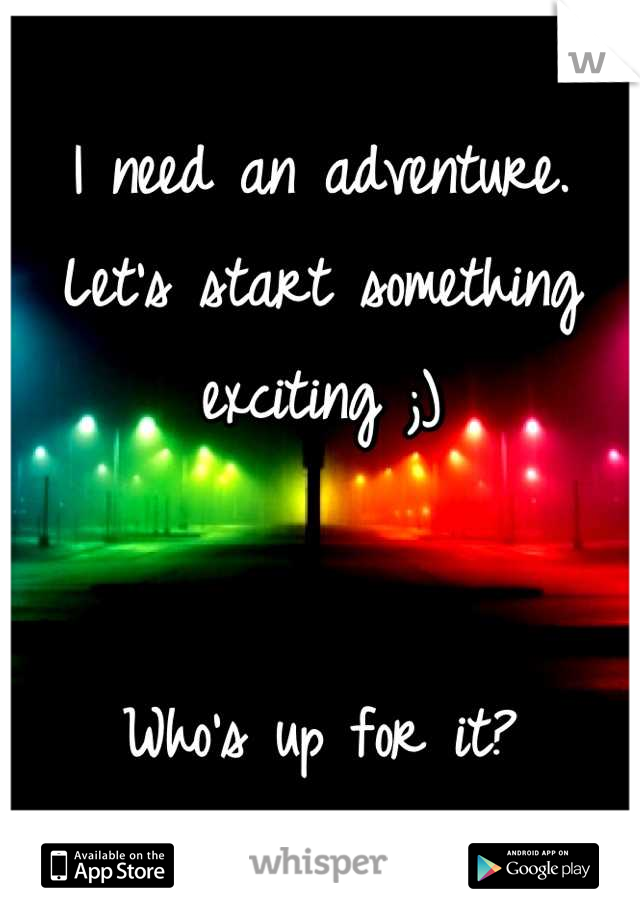 I need an adventure. Let's start something exciting ;)   Who's up for it?