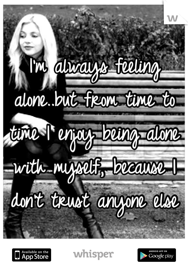 I'm always feeling alone..but from time to time I enjoy being alone with myself, because I don't trust anyone else