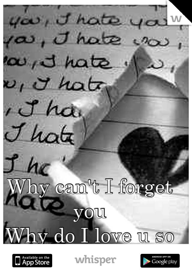 Why can't I forget you  Why do I love u so much