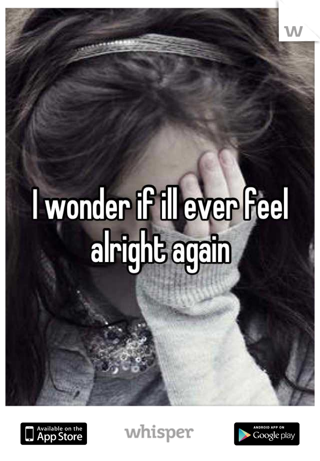 I wonder if ill ever feel alright again