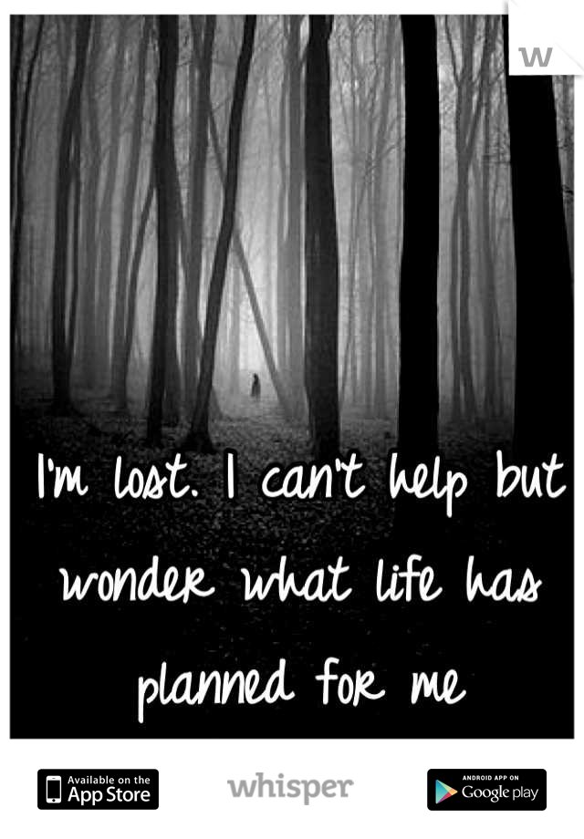 I'm lost. I can't help but wonder what life has planned for me