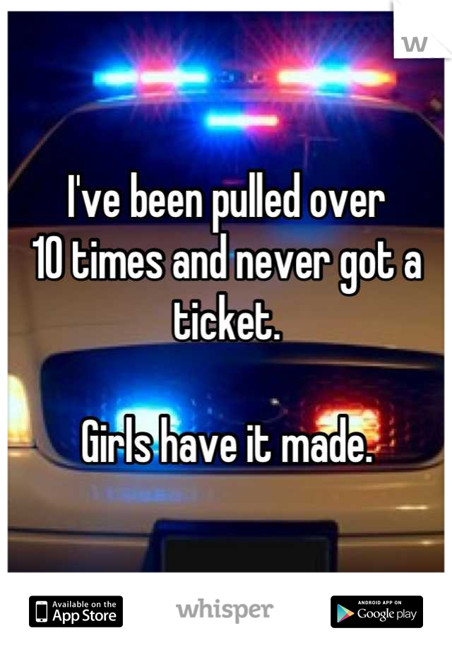 I've been pulled over  10 times and never got a ticket.   Girls have it made.