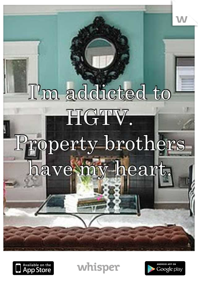 I'm addicted to HGTV.  Property brothers have my heart.  💕