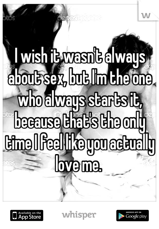I wish it wasn't always about sex, but I'm the one who always starts it, because that's the only time I feel like you actually love me.